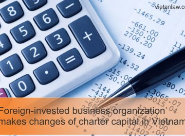 Foreign-invested business organization makes changes of charter capital in Vietnam